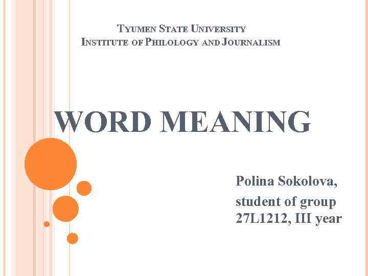 TYUMEN STATE UNIVERSITY INSTITUTE OF PHILOLOGY AND JOURNALISM WORD MEANING Polina Sokolova, student of