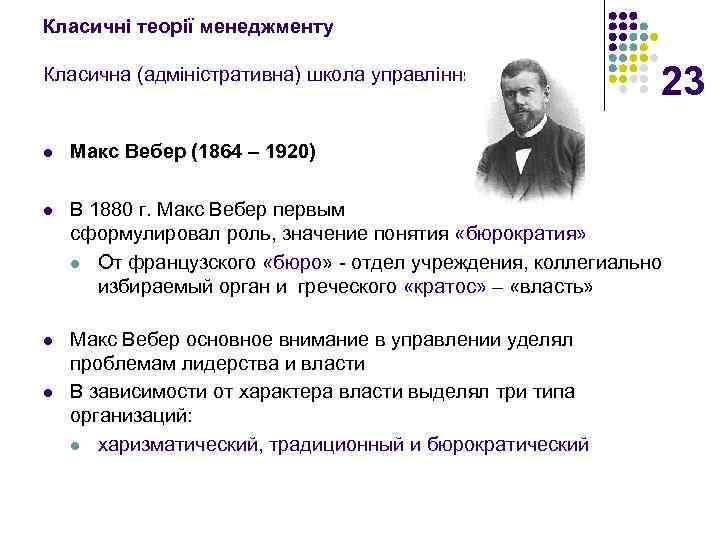 Класичні теорії менеджменту Класична (адміністративна) школа управління 23 l Макс Вебер (1864 – 1920)