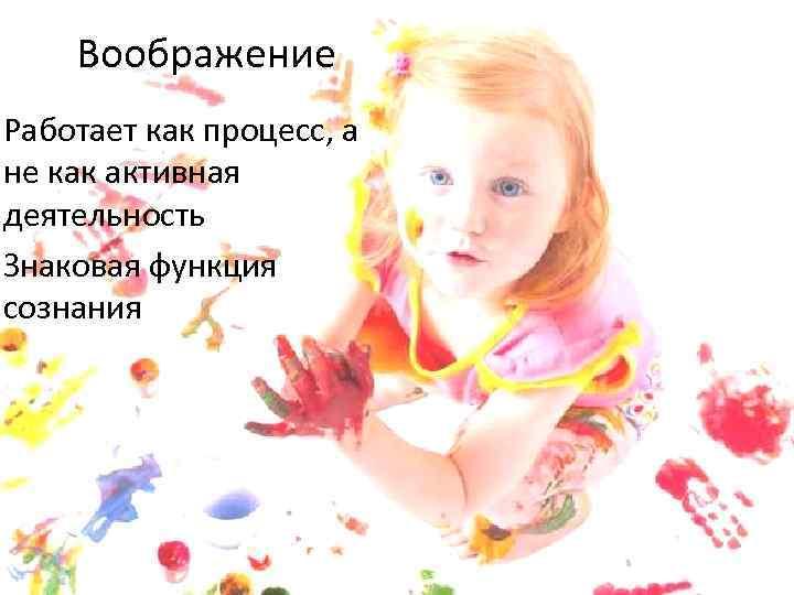 Воображение Работает как процесс, а не как активная деятельность Знаковая функция сознания