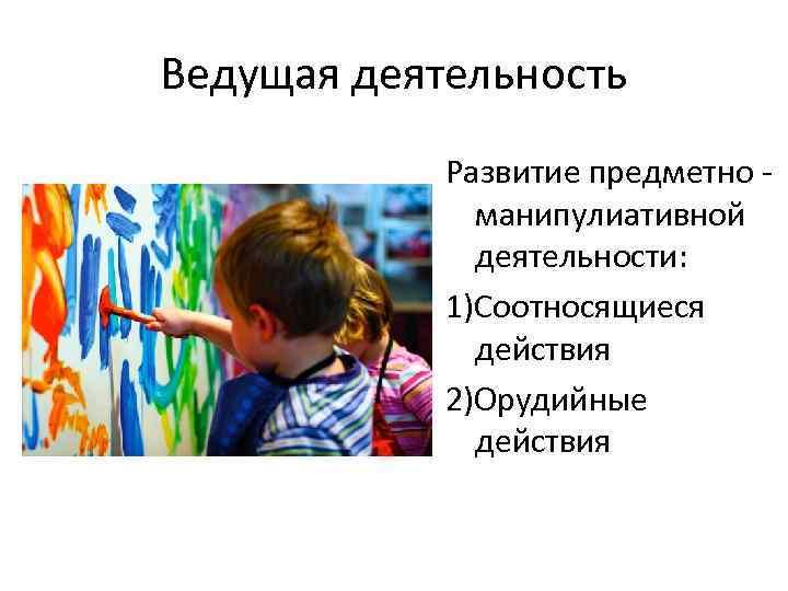 Ведущая деятельность Развитие предметно манипулиативной деятельности: 1)Соотносящиеся действия 2)Орудийные действия
