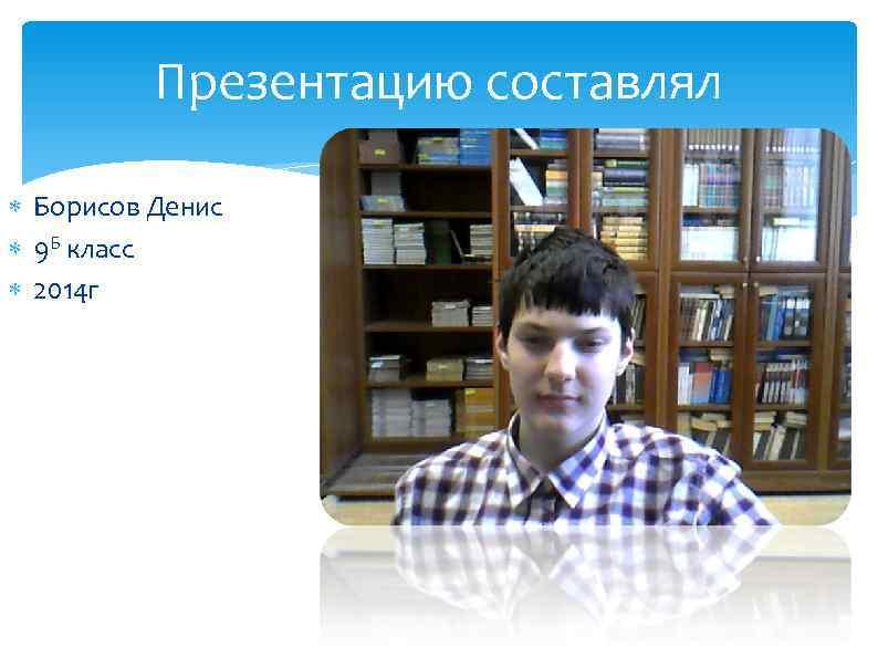 Презентацию составлял Борисов Денис 9 Б класс 2014 г