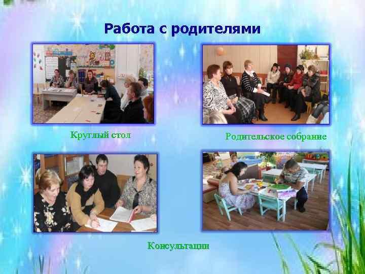 Работа с родителями Круглый стол Родительское собрание Консультации
