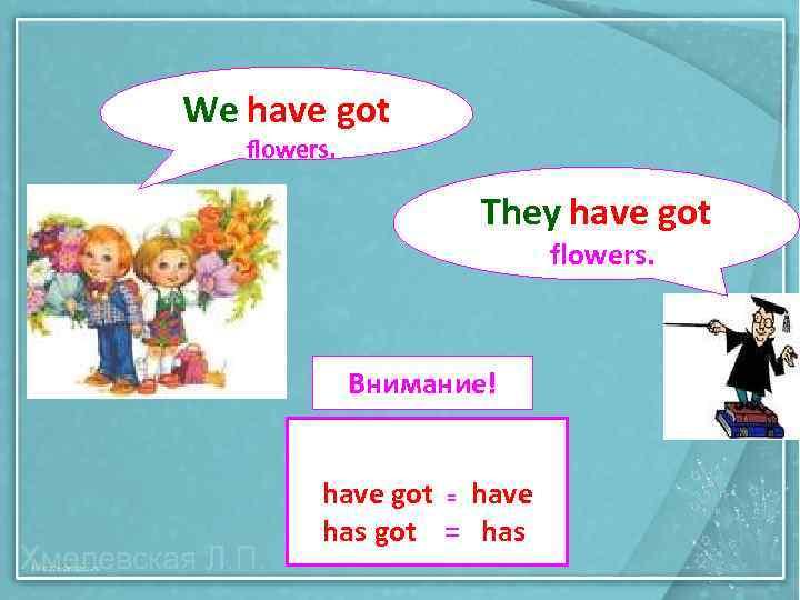 We have got flowers. They have got flowers. Внимание! have got = have has