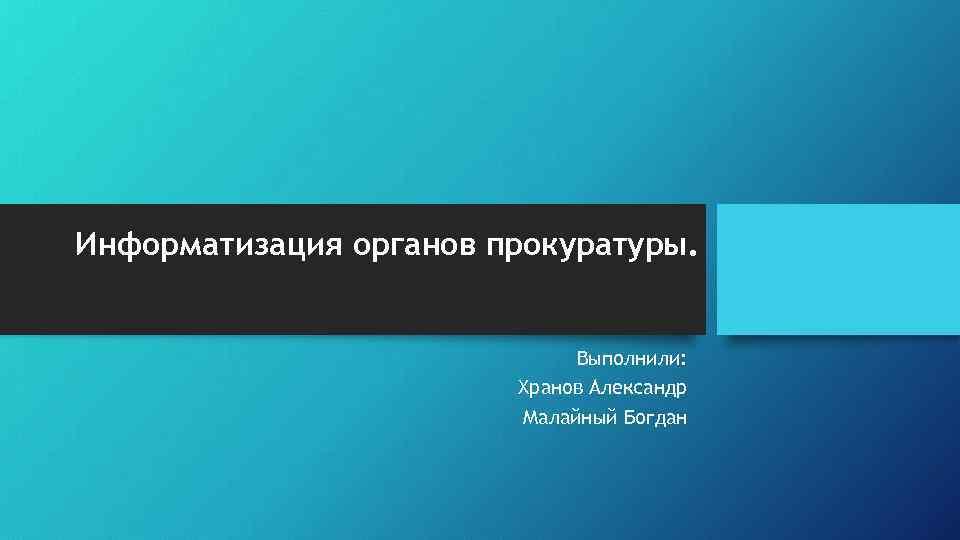 Информатизация органов прокуратуры. Выполнили: Хранов Александр Малайный Богдан