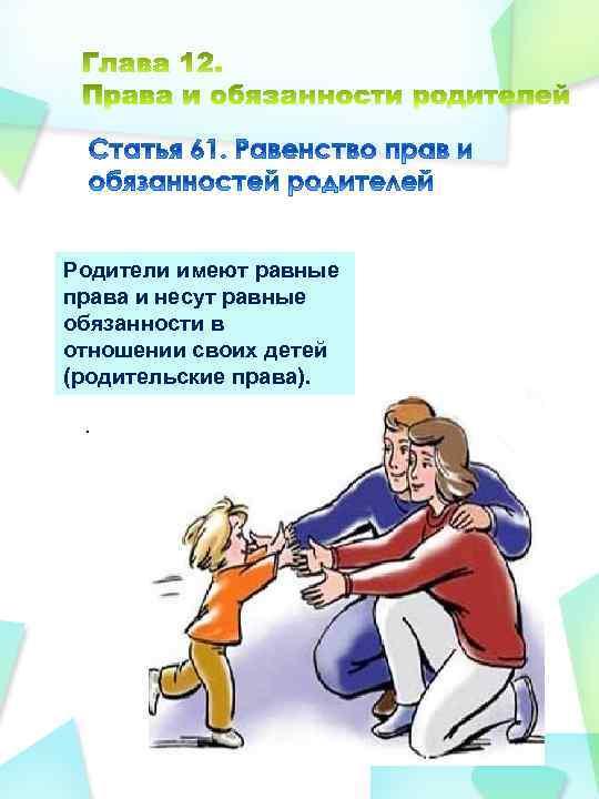 Родители имеют равные права и несут равные обязанности в отношении своих детей (родительские права).