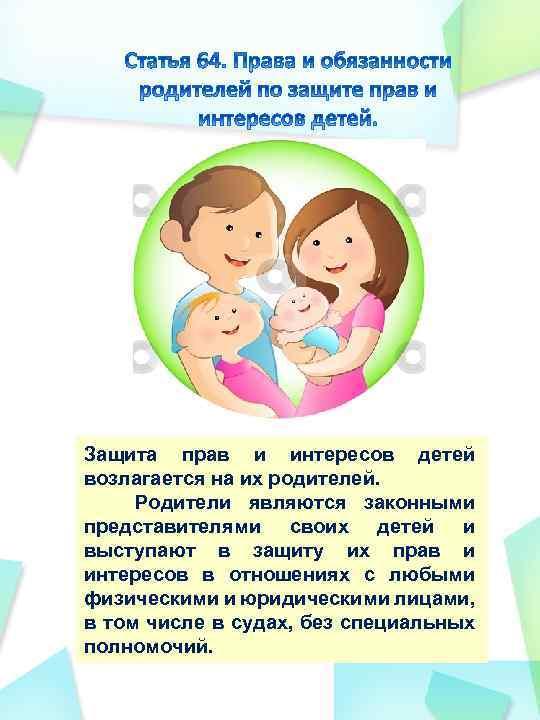 Защита прав и интересов детей возлагается на их родителей. Родители являются законными представителями своих