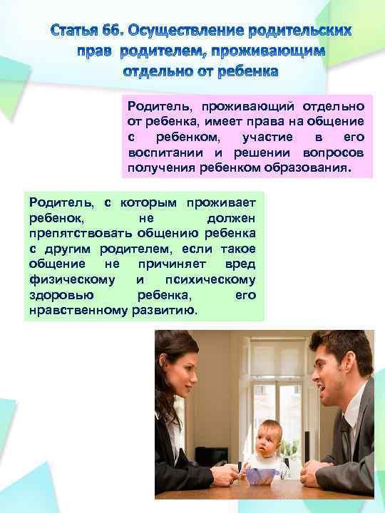 Родитель, проживающий отдельно от ребенка, имеет права на общение с ребенком, участие в его