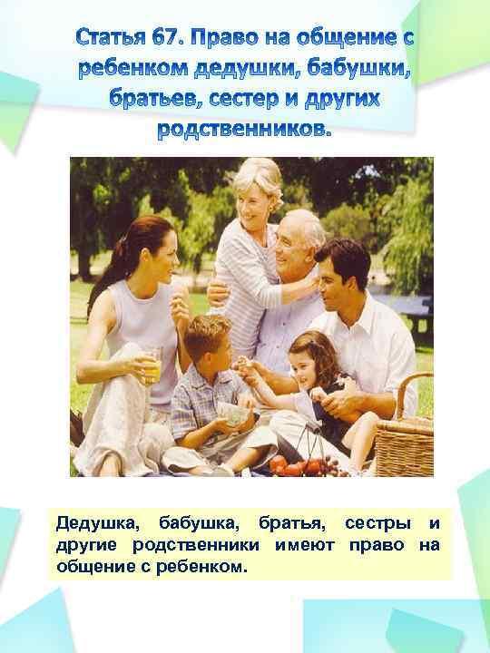 Дедушка, бабушка, братья, сестры и другие родственники имеют право на общение с ребенком.