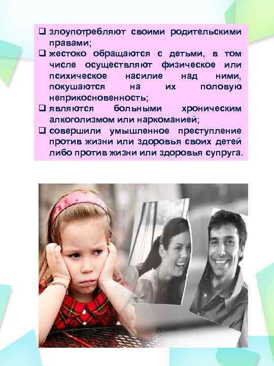 q злоупотребляют своими родительскими правами; q жестоко обращаются с детьми, в том числе осуществляют
