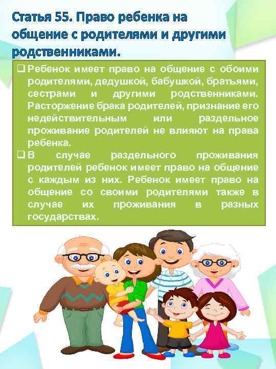 Статья 55. Право ребенка на общение с родителями и другими родственниками. q Ребенок имеет