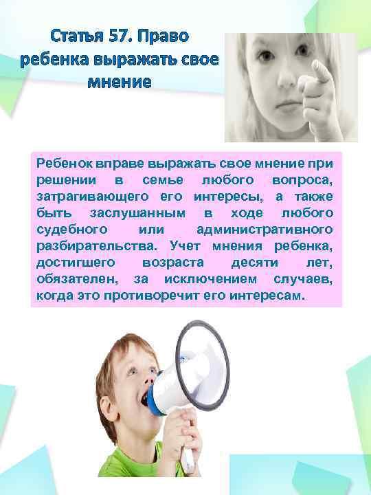 Статья 57. Право ребенка выражать свое мнение Ребенок вправе выражать свое мнение при решении