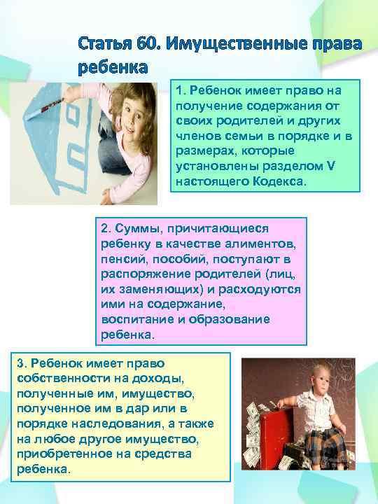 Статья 60. Имущественные права ребенка 1. Ребенок имеет право на получение содержания от своих