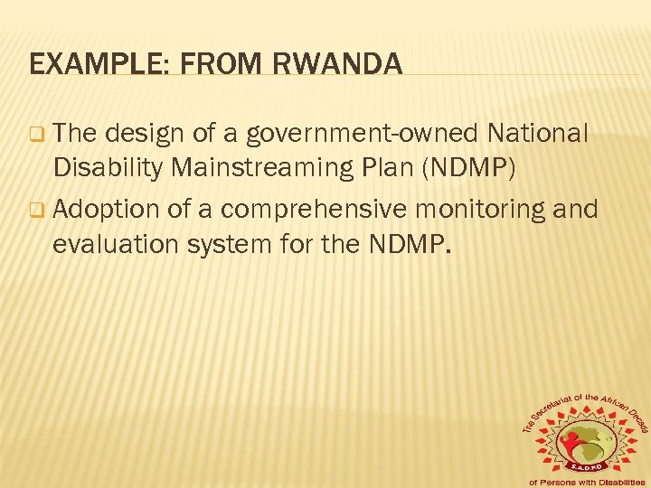EXAMPLE: FROM RWANDA q The design of a government-owned National Disability Mainstreaming Plan (NDMP)