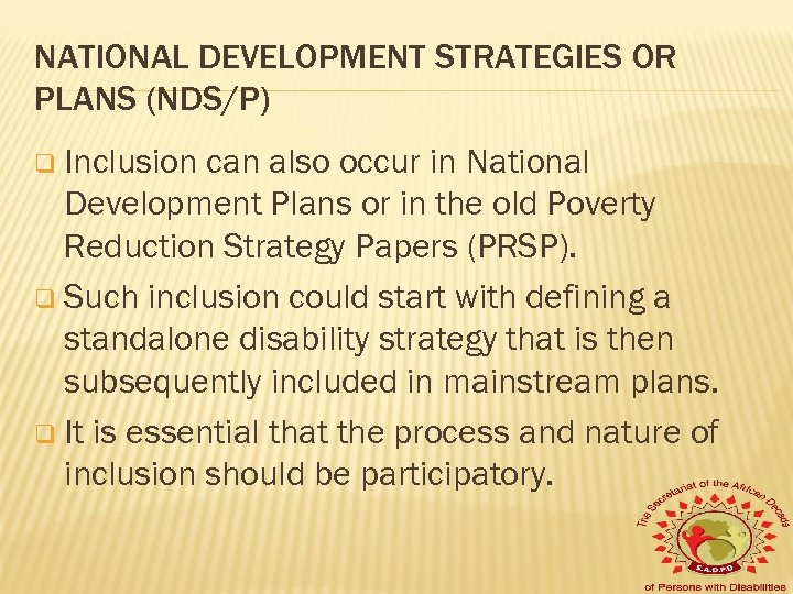 NATIONAL DEVELOPMENT STRATEGIES OR PLANS (NDS/P) q Inclusion can also occur in National Development