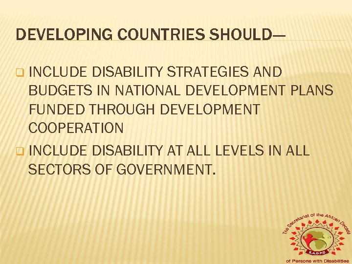 DEVELOPING COUNTRIES SHOULD--q INCLUDE DISABILITY STRATEGIES AND BUDGETS IN NATIONAL DEVELOPMENT PLANS FUNDED THROUGH