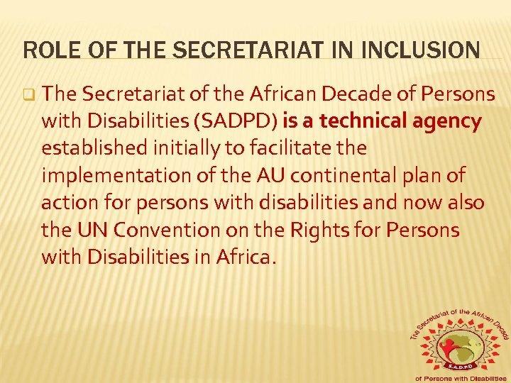ROLE OF THE SECRETARIAT IN INCLUSION q The Secretariat of the African Decade of