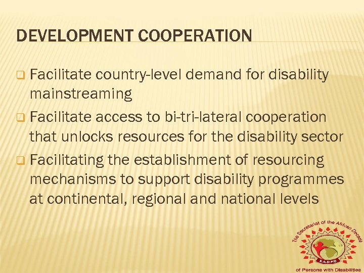 DEVELOPMENT COOPERATION q Facilitate country-level demand for disability mainstreaming q Facilitate access to bi-tri-lateral