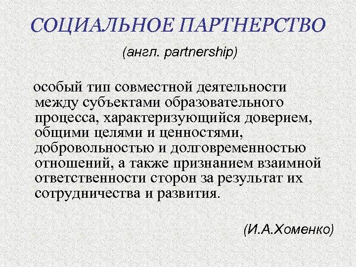 СОЦИАЛЬНОЕ ПАРТНЕРСТВО (англ. partnership) особый тип совместной деятельности между субъектами образовательного процесса, характеризующийся доверием,
