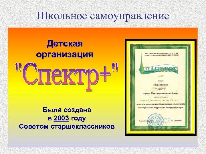 Школьное самоуправление Детская организация Была создана в 2003 году Советом старшеклассников