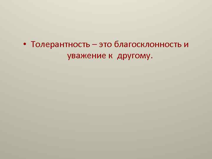 • Толерантность – это благосклонность и уважение к другому.