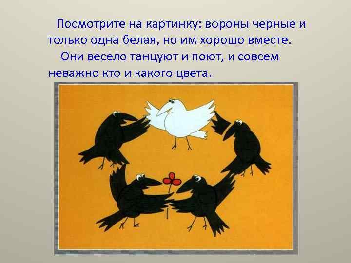 Посмотрите на картинку: вороны черные и только одна белая, но им хорошо вместе. Они