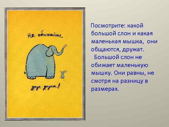 Посмотрите: какой большой слон и какая маленькая мышка, они общаются, дружат. Большой слон не