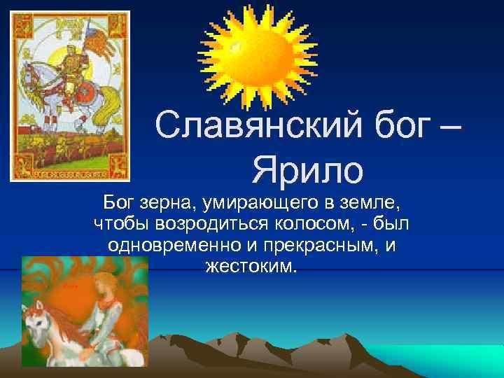 Славянский бог – Ярило Бог зерна, умирающего в земле, чтобы возродиться колосом, - был