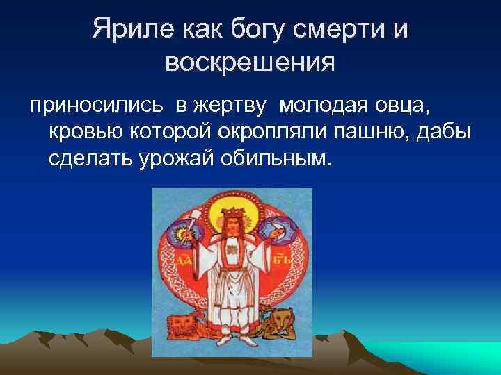 Яриле как богу смерти и воскрешения приносились в жертву молодая овца, кровью которой окропляли