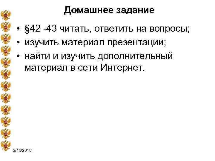 Домашнее задание • § 42 -43 читать, ответить на вопросы; • изучить материал презентации;
