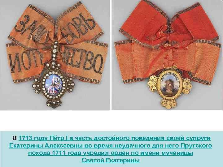 В 1713 году Пётр I в честь достойного поведения своей супруги Екатерины Алексеевны во