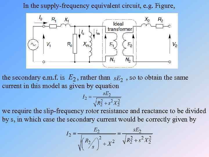 In the supply-frequency equivalent circuit, e. g. Figure, the secondary e. m. f. is