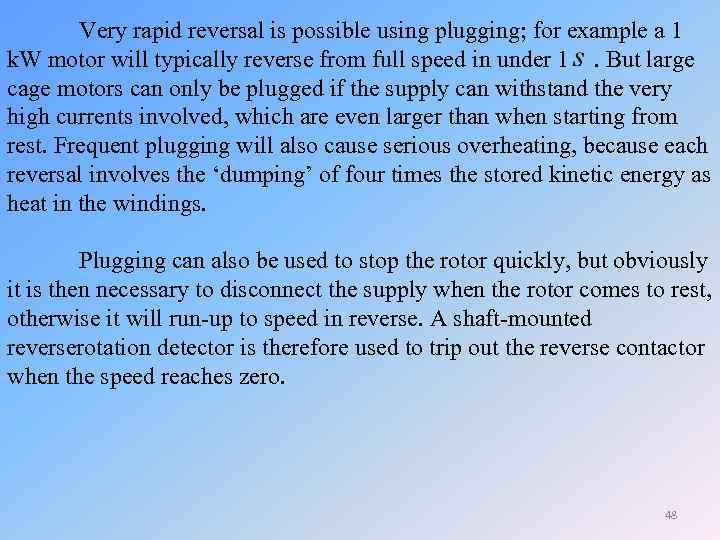 Very rapid reversal is possible using plugging; for example a 1 k. W motor
