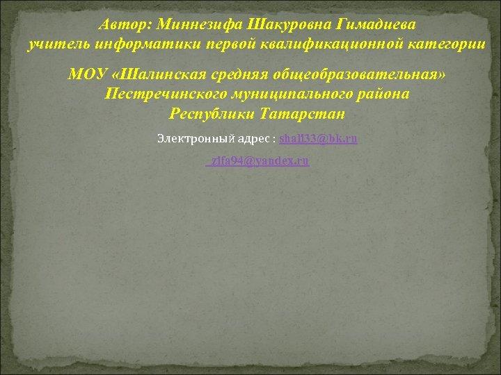 Автор: Миннезифа Шакуровна Гимадиева учитель информатики первой квалификационной категории МОУ «Шалинская средняя общеобразовательная» Пестречинского