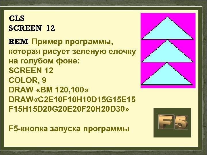 CLS SCREEN 12 REM Пример программы, которая рисует зеленую елочку на голубом фоне: SCREEN