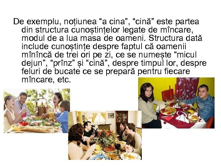 """De exemplu, noțiunea """"a cina"""", """"cină"""" este partea din structura cunoștințelor legate de mîncare,"""