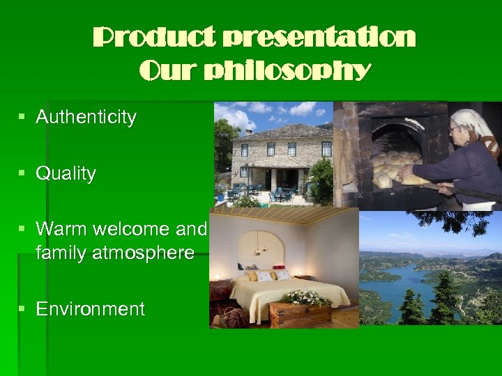 Product presentation Our philosophy § Authenticity § Quality § Warm welcome and family atmosphere