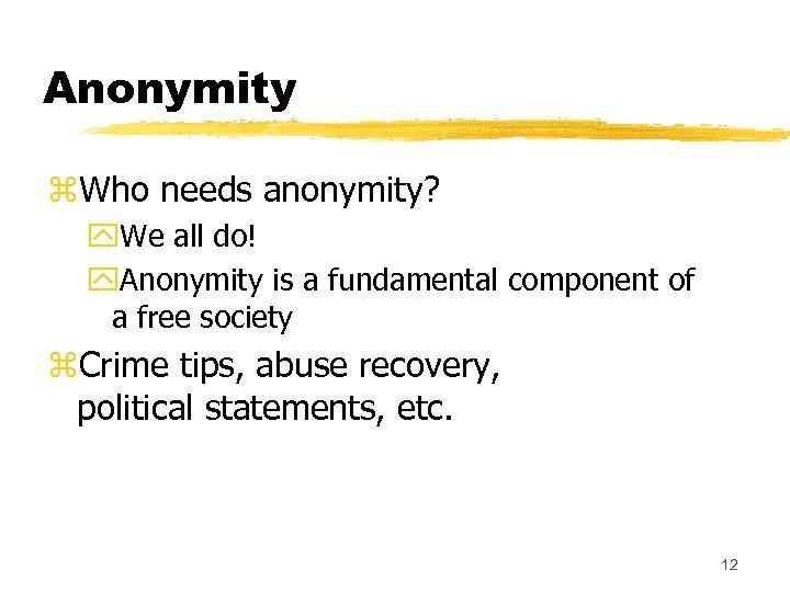 Anonymity z. Who needs anonymity? y. We all do! y. Anonymity is a fundamental