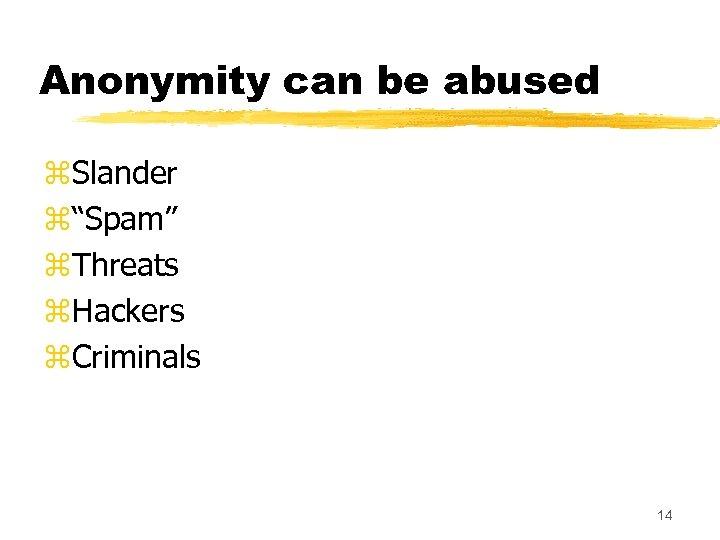 "Anonymity can be abused z. Slander z""Spam"" z. Threats z. Hackers z. Criminals 14"