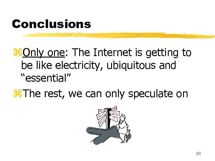 Conclusions z. Only one: The Internet is getting to be like electricity, ubiquitous and