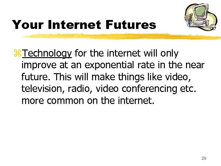 Your Internet Futures z. Technology for the internet will only improve at an exponential