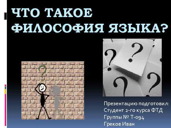 ЧТО ТАКОЕ ФИЛОСОФИЯ ЯЗЫКА? Презентацию подготовил: Студент 2 -го курса ФТД Группы № Т-094