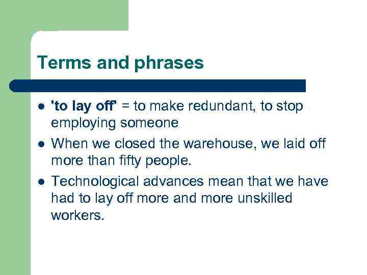 Terms and phrases l l l 'to lay off' = to make redundant, to