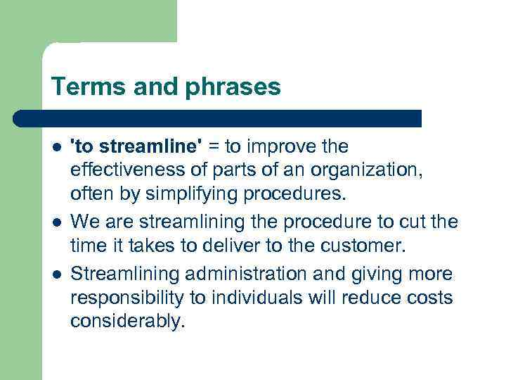 Terms and phrases l l l 'to streamline' = to improve the effectiveness of