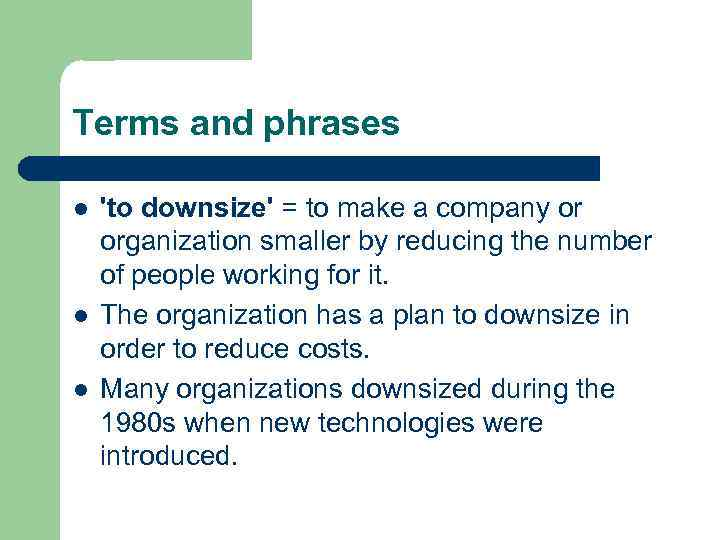 Terms and phrases l l l 'to downsize' = to make a company or