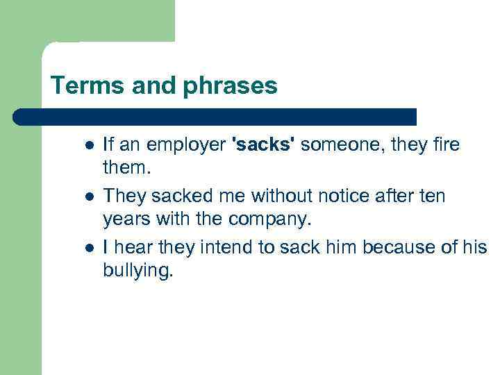 Terms and phrases l l l If an employer 'sacks' someone, they fire them.