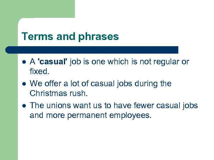 Terms and phrases l l l A 'casual' job is one which is not
