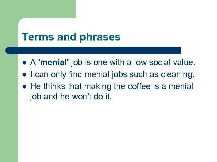 Terms and phrases l l l A 'menial' job is one with a low
