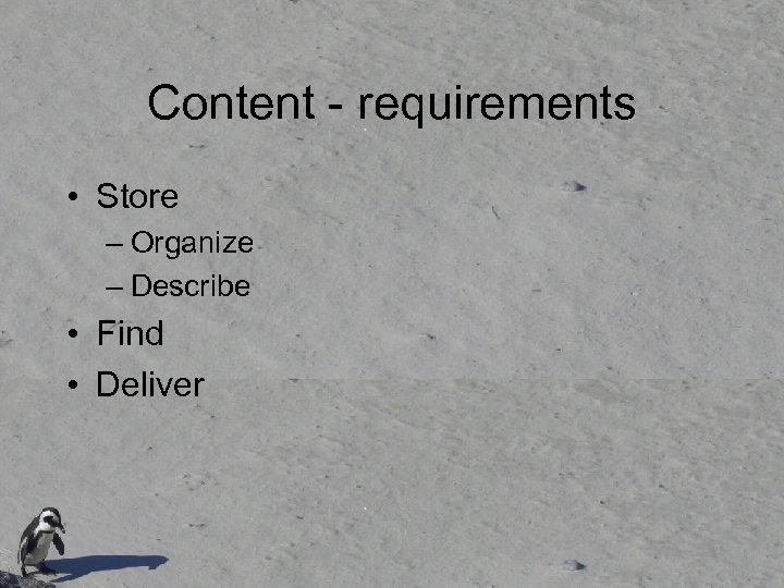 Content - requirements • Store – Organize – Describe • Find • Deliver