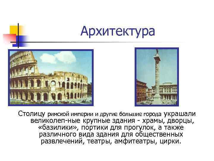 Архитектура Столицу римской империи и другие большие города украшали великолеп ные крупные здания храмы,
