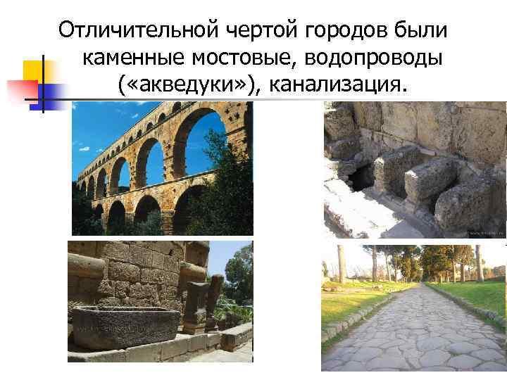 Отличительной чертой городов были каменные мостовые, водопроводы ( «акведуки» ), канализация.